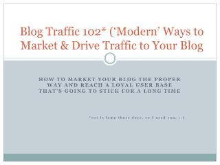 Blog Traffic 102*  ('Modern'  Ways to Market & Drive Traffic to Your Blog