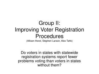 Group II: Improving Voter Registration Procedures (Allison Horst, Stephen Larson, Alex Tahk)