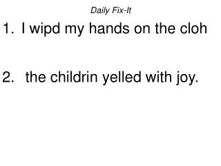 Daily Fix-It  I wipd my hands on the cloh    the childrin yelled with joy.