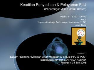 Keadilan Penyediaan & Pelayanan PJU (Penerangan Jalan Untuk Umum) Oleh; M. Said Sutomo Ketua