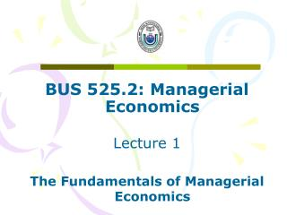 BUS 525.2: Managerial Economics Lecture 1 The Fundamentals of Managerial Economics