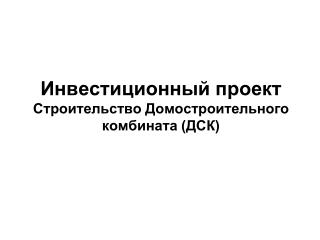Инвестиционный проект  Строительство Домостроительного комбината (ДСК)