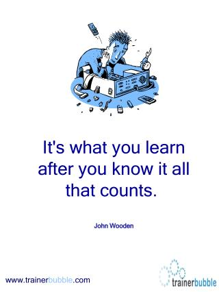 Its what you learn after you know it all that counts.    John Wooden