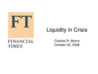 Liquidity in Crisis Charles R. Morris October 20, 2008