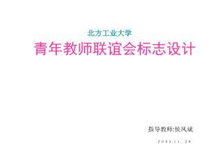 北方工业大学 青年教师联谊会标志设计 指导教师 : 侯凤斌 2005 . 11.28