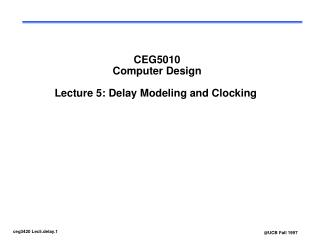 CEG5010 Computer Design Lecture 5: Delay Modeling and Clocking