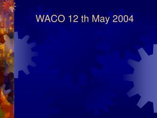 WACO 12 th May 2004