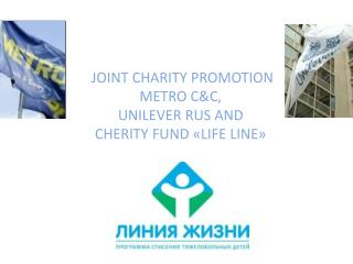 JOINT CHARITY PROMOTION METRO C&C , UNILEVER RUS AND  CHERITY FUND  « LIFE LINE »
