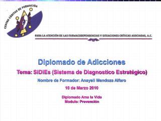 Diplomado de Adicciones Tema:  SiDiEs  (Sistema de Diagnostico Estratégico)