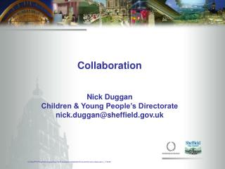 Collaboration Nick Duggan  Children & Young People's Directorate nick.duggan@sheffield.uk