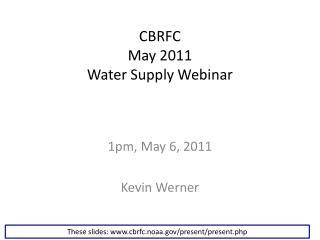 CBRFC May 2011 Water Supply Webinar