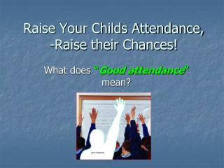 Raise Your Childs Attendance, -Raise their Chances!