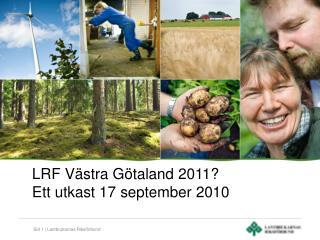 LRF Västra Götaland 2011?  Ett utkast 17 september 2010