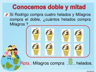Si Rodrigo compra cuatro helados y Milagros  compra el doble, ¿cuántos helados compra Milagros ?