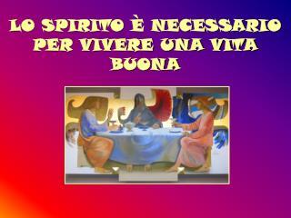 LO SPIRITO È NECESSARIO PER VIVERE UNA VITA BUONA