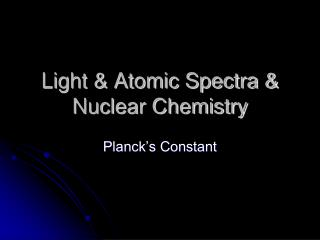 Light & Atomic Spectra &  Nuclear Chemistry