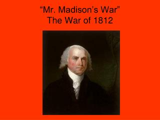 Mr. Madison s War  The War of 1812