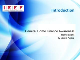 Introduction	 General Home Finance Awareness Home Loans By Samir Pujara