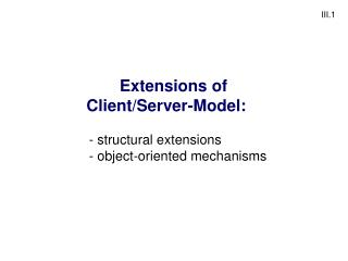 Extensions of Client/Server-Model:	  structural extensions	  object-oriented mechanisms