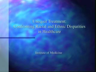 Unequal Treatment:   Confronting Racial and Ethnic Disparities  in Healthcare