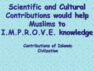 Scientific and Cultural Contributions would help Muslims to I.M.P.R.O.V.E. knowledge