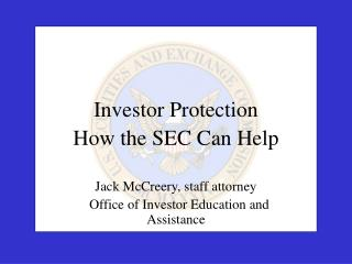 Investor Protection How the SEC Can Help  Jack McCreery, staff attorney   Office of Investor Education and Assistance