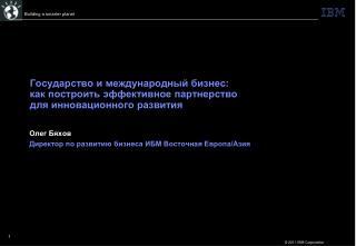 Олег Бяхов Директор по развитию бизнеса ИБМ Восточная Европа/Азия