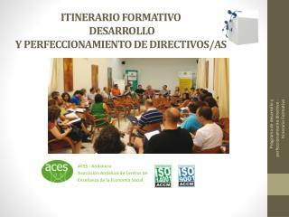 ITINERARIO FORMATIVO  DESARROLLO  Y PERFECCIONAMIENTO DE  D IRECTIVOS/AS