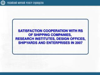 SATISFACTION COOPERATION WITH RS OF SHIPPING COMPANIES,  RESEARCH INSTITUTES, DESIGN OFFICES,