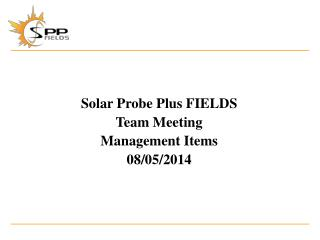 Solar Probe Plus  FIELDS Team Meeting Management Items 08/05/2014