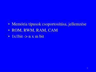 Memória típusok csoportosítása, jellemzése ROM, RWM, RAM, CAM 1x1bit -> n x m bit