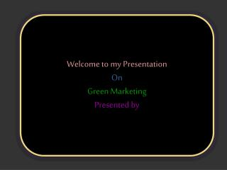 Welcome to my Presentation On Green Marketing Presented by