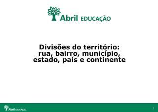 Divisões do território:  rua, bairro, município, estado, país e continente