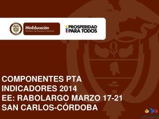 COMPONENTES PTA INDICADORES 2014 EE: RABOLARGO MARZO 17-21 SAN CARLOS-CÓRDOBA
