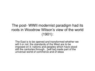The post- WWII modernist paradigm had its roots in Woodrow Wilson s view of the world 1901: