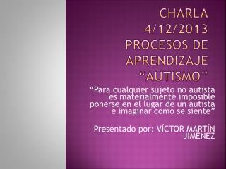 "CHARLA  4/12/2013 PROCESOS DE APRENDIZAJE ""AUTISMO"""