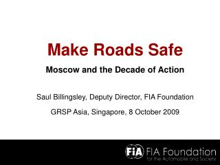 Make Roads Safe Moscow and the Decade of Action Saul Billingsley, Deputy Director, FIA Foundation