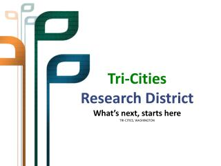 Tri-Cities Research District What's next, starts here TRI-CITIES, WASHINGTON