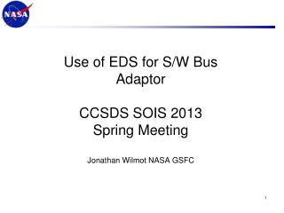 Use of EDS for S/W Bus Adaptor CCSDS SOIS 2013  Spring Meeting Jonathan Wilmot NASA GSFC