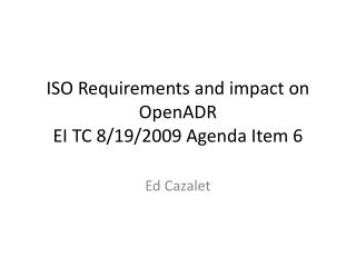 ISO Requirements and impact on  OpenADR EI TC 8/19/2009 Agenda Item 6