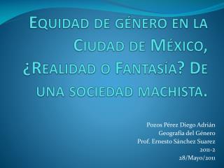 Equidad de g�nero en la Ciudad de M�xico, �Realidad o Fantas�a? De una sociedad  machista .
