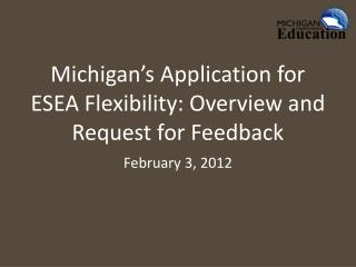 Michigan s Application for ESEA Flexibility: Overview and Request for Feedback