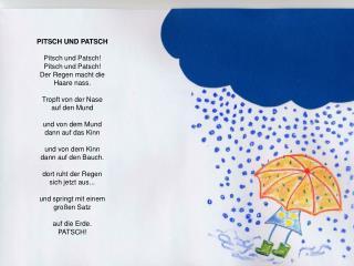 PITSCH UND PATSCH Pitsch und Patsch! Pitsch und Patsch! Der Regen macht die Haare nass.