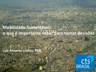 Mobilidade Sustentável: o que é importante saber para tomar decisões Luis Antonio Lindau, PhD
