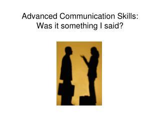 Advanced Communication Skills: Was it something I said?