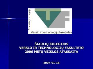 ŠIAULIŲ KOLEGIJOS VERSLO IR TECHNOLOGIJŲ FAKULTETO 2006 METŲ VEIKLOS ATASKAITA 2007-01-18
