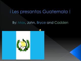 i  Les  presantos  Guatemala !