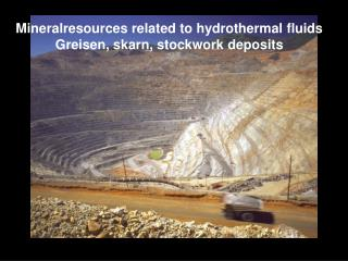 Mineralresources related to hydrothermal fluids Greisen, skarn, stockwork deposits