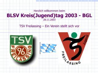 Herzlich willkommen beim BLSV KreisJugendtag 2003 - BGL 28.11.2003  TSV Freilassing   Ein Verein stellt sich vor