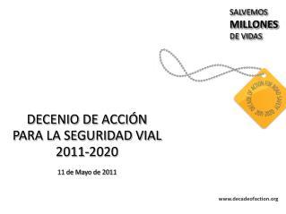DECENIO DE ACCIÓN  PARA LA SEGURIDAD VIAL 2011-2020 11 de Mayo de 2011
